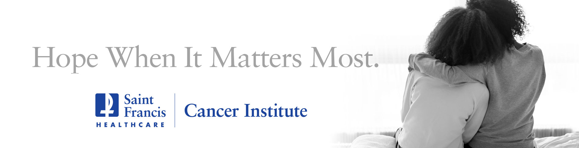 Hope When It Matters Most. Here For You. Saint Francis Cancer Institute.