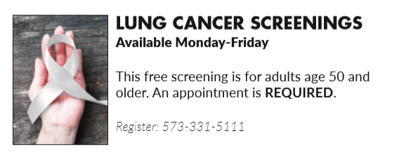 Free Lung Cancer Screenings, available Monday - Friday. For adults 50 and older. Appointment required. Call 573-331-5111.