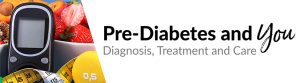 Pre-Diabetes and You - Diagnosis, Treatment and Care