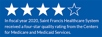 In fiscal year 2020, Saint Francis Healthcare System received a four-star quality rating from the Centers for Medicare and Medicaid Services