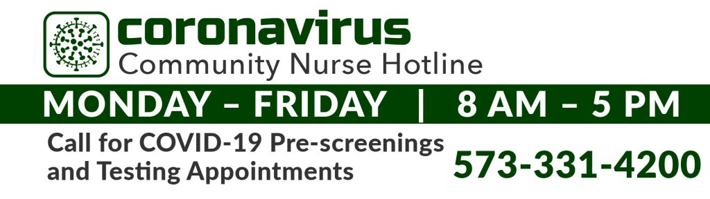 Coronavirus Community Nurse Hotline - 573-331-4200. Available 7 days a week. Call for COVID-19 pre-screenings and testing appointments.