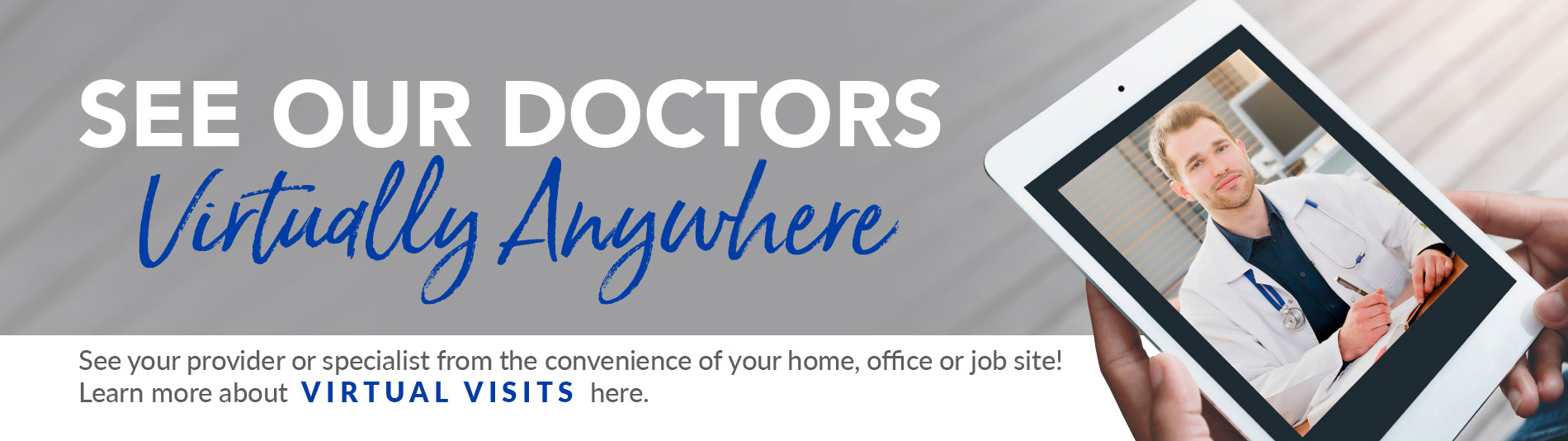 See our doctors virtually anywhere! See your provider or specialist from the convenience of your home, office or job site! Click here to learn more about virtual visits.